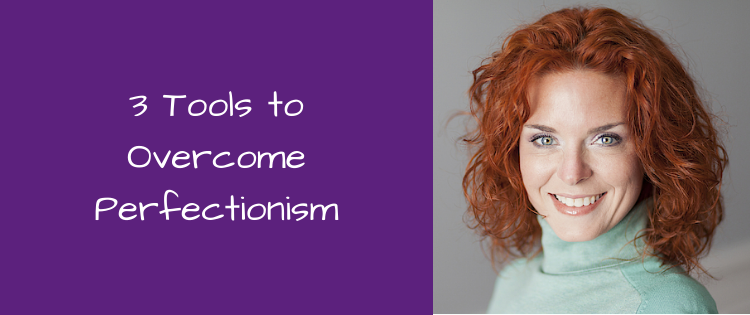 3 Tools to Overcome Perfectionism